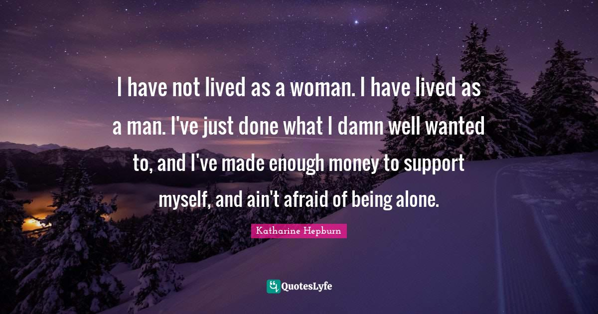 Katharine Hepburn Quotes: I have not lived as a woman. I have lived as a man. I've just done what I damn well wanted to, and I've made enough money to support myself, and ain't afraid of being alone.