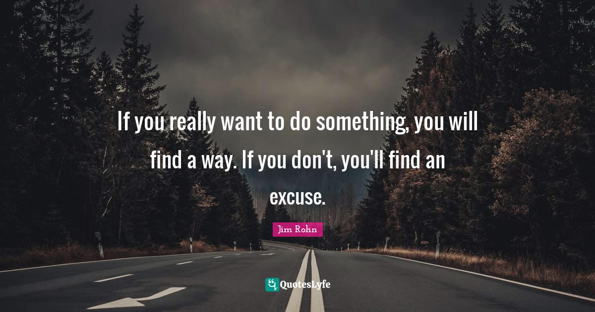 Jim Rohn Quotes: If you really want to do something, you will find a way. If you don't, you'll find an excuse.