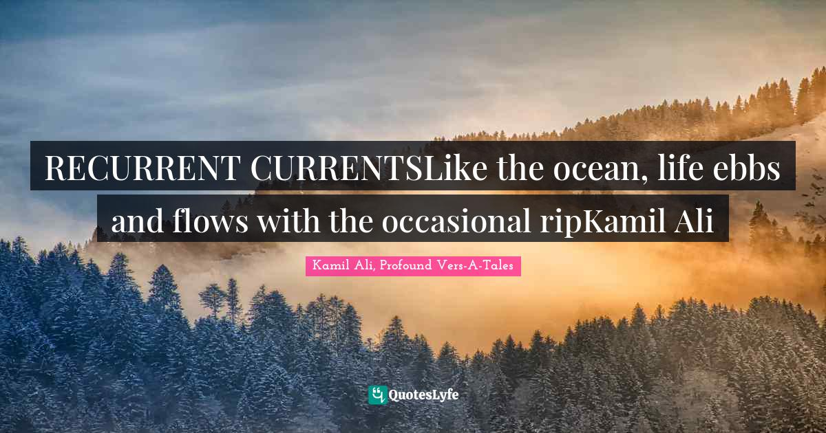 """Kamil Ali, Profound Vers-A-Tales Quotes: """"RECURRENT CURRENTSLike the ocean, life ebbs and flows with the occasional ripKamil Ali"""""""