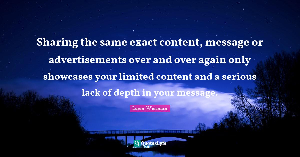 Loren Weisman Quotes: Sharing the same exact content, message or advertisementsover and over again only showcases your limited content and a serious lack of depth in your message.