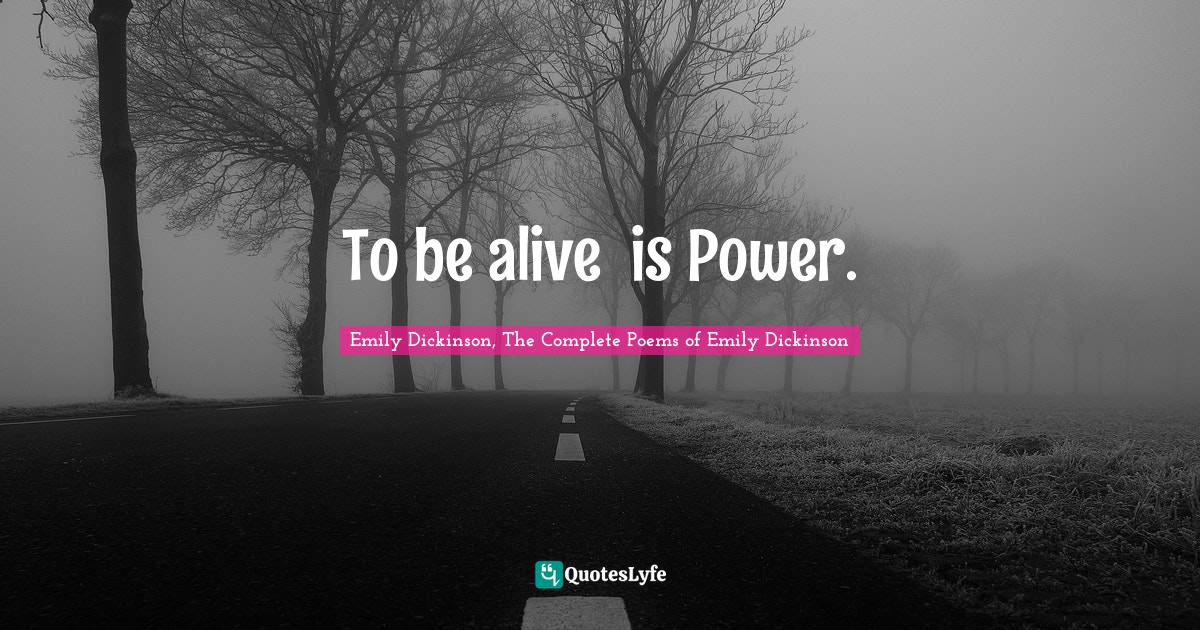 Emily Dickinson, The Complete Poems of Emily Dickinson Quotes: To be alive──is Power.