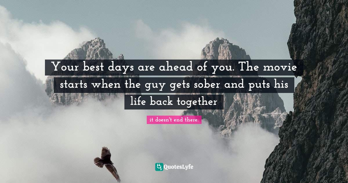 it doesn't end there. Quotes: Your best days are ahead of you. The movie starts when the guy gets sober and puts his life back together