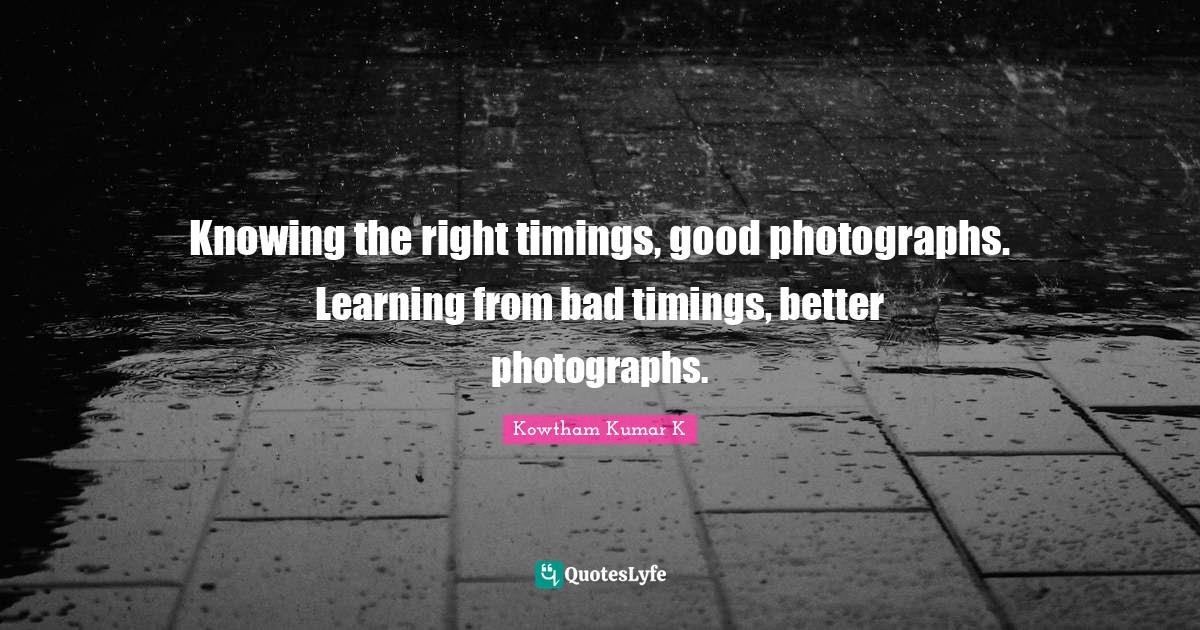 Kowtham Kumar K Quotes: Knowing the right timings, good photographs. Learning from bad timings, better photographs.
