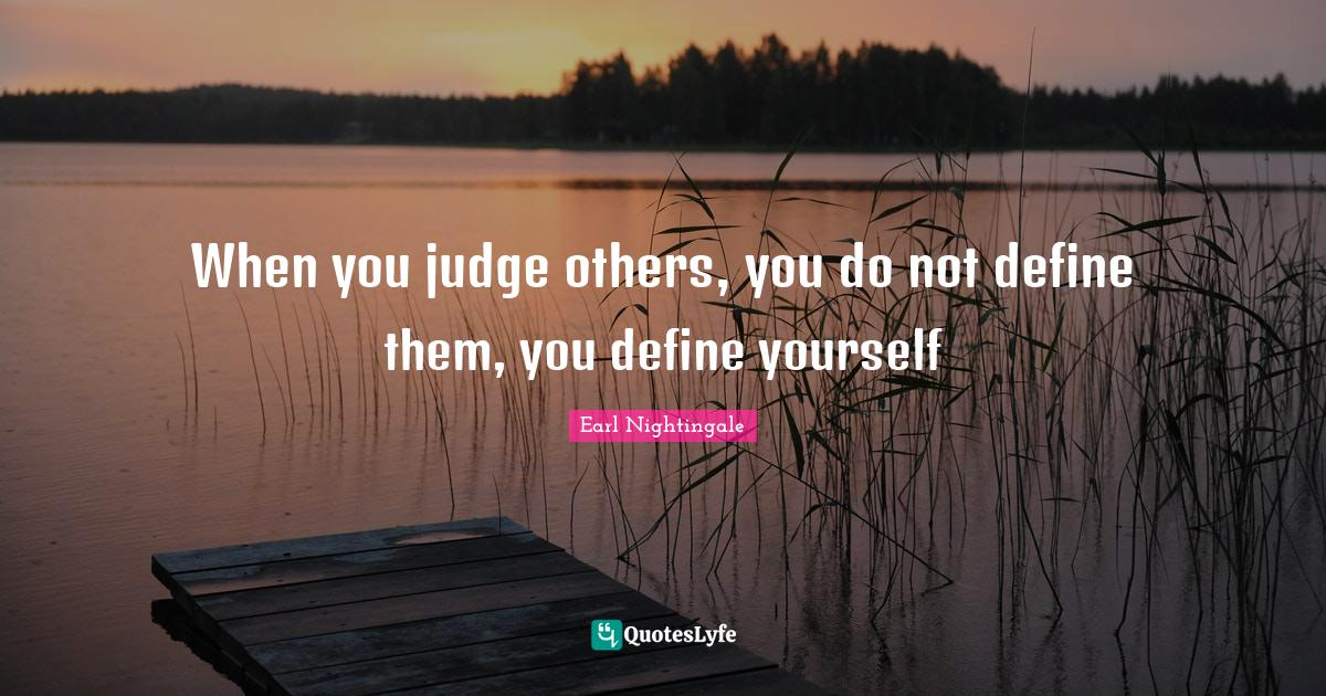 """Judge Quotes: """"When you judge others, you do not define them, you define yourself"""""""