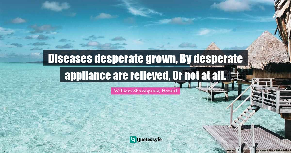 William Shakespeare, Hamlet Quotes: Diseases desperate grown, By desperate appliance are relieved, Or not at all.