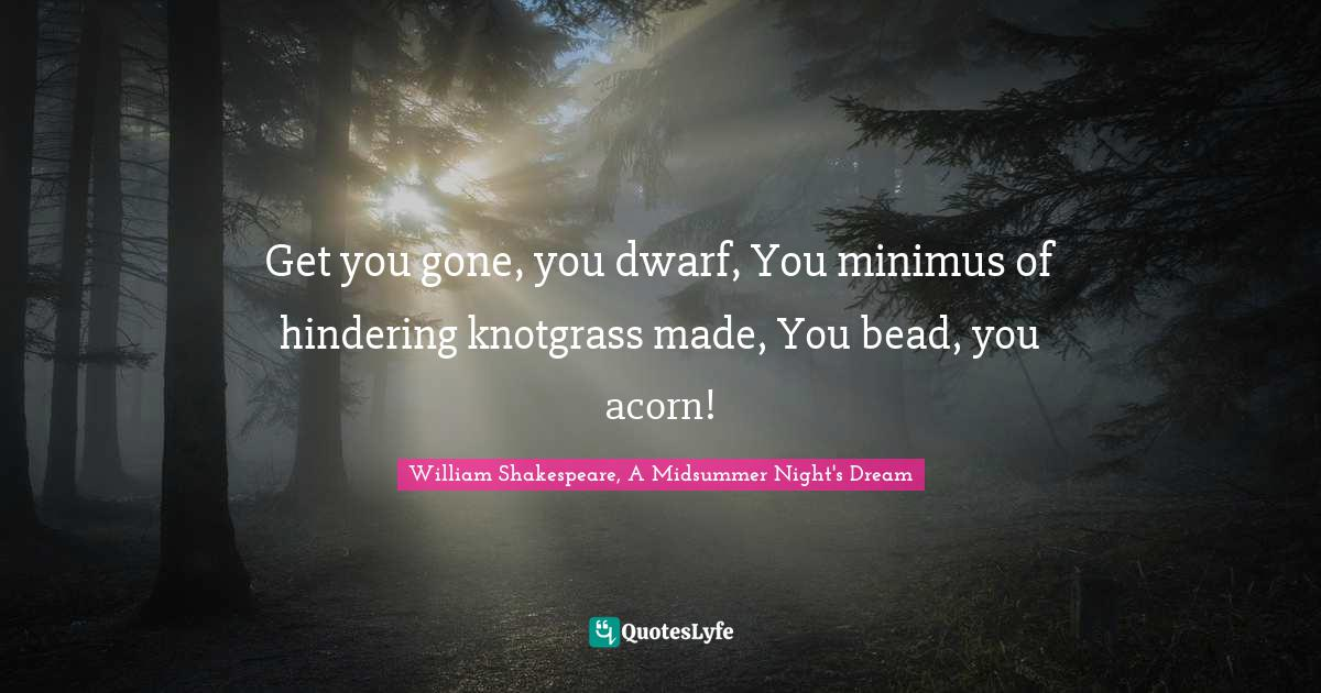 William Shakespeare, A Midsummer Night's Dream Quotes: Get you gone, you dwarf, You minimus of hindering knotgrass made, You bead, you acorn!