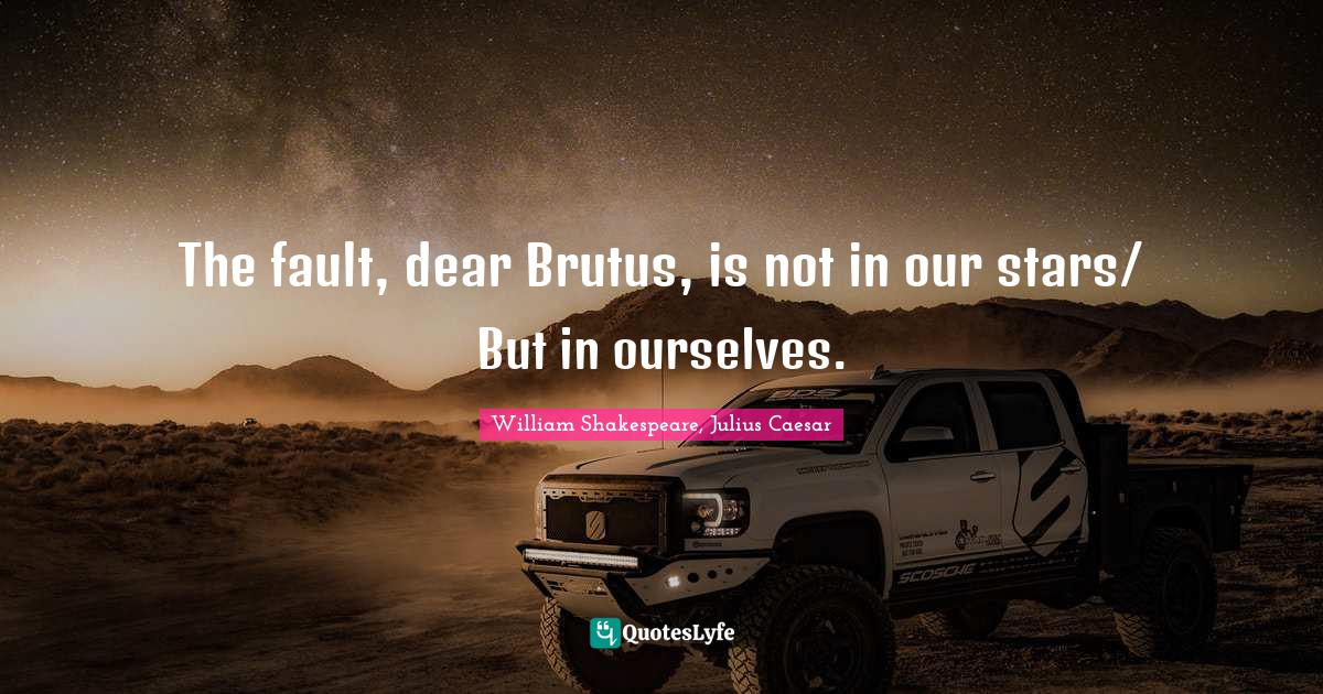 William Shakespeare, Julius Caesar Quotes: The fault, dear Brutus, is not in our stars/ But in ourselves.