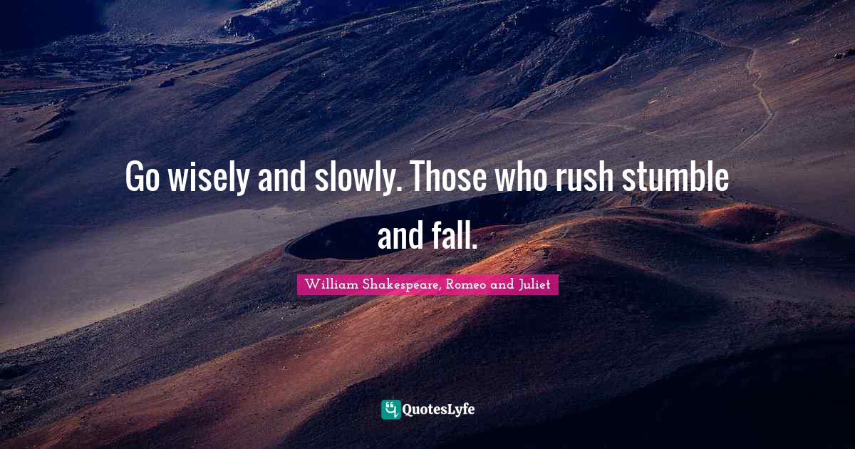 """William Shakespeare, Romeo And Juliet Quotes: """"Go wisely and slowly. Those who rush stumble and fall."""""""