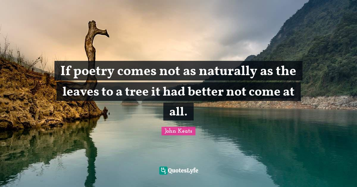 John Keats Quotes: If poetry comes not as naturally as the leaves to a tree it had better not come at all.