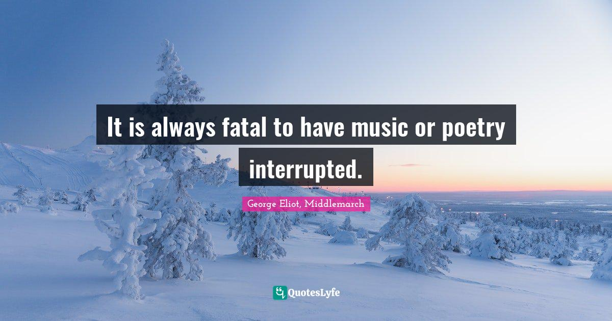 George Eliot, Middlemarch Quotes: It is always fatal to have music or poetry interrupted.