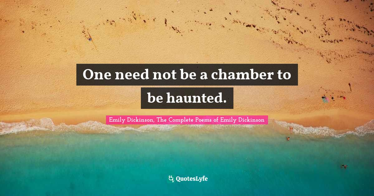 Emily Dickinson, The Complete Poems of Emily Dickinson Quotes: One need not be a chamber to be haunted.