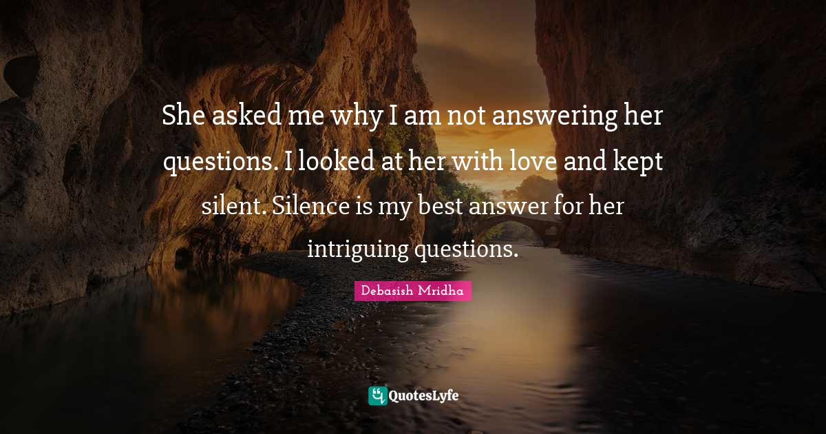 Debasish Mridha Quotes: She asked me why I am not answering her questions. I looked at her with love and kept silent. Silence is my best answer for her intriguing questions.