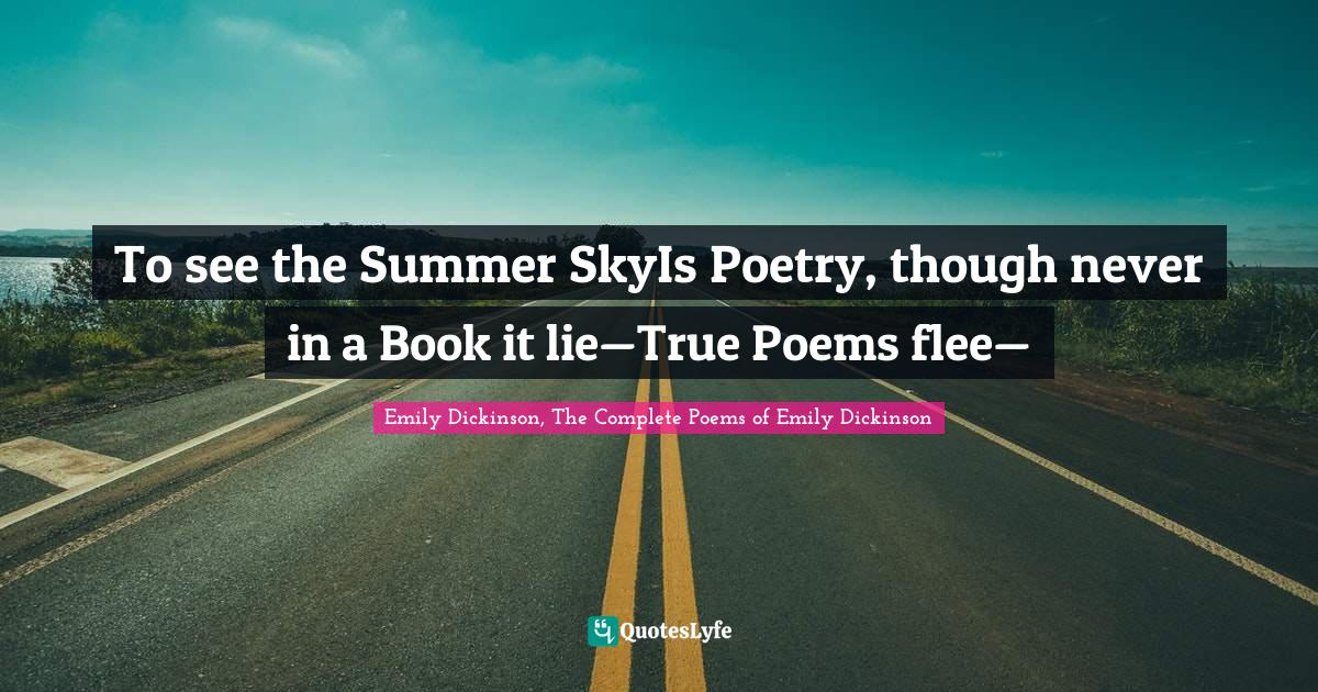 Emily Dickinson, The Complete Poems of Emily Dickinson Quotes: To see the Summer SkyIs Poetry, though never in a Book it lie—True Poems flee—
