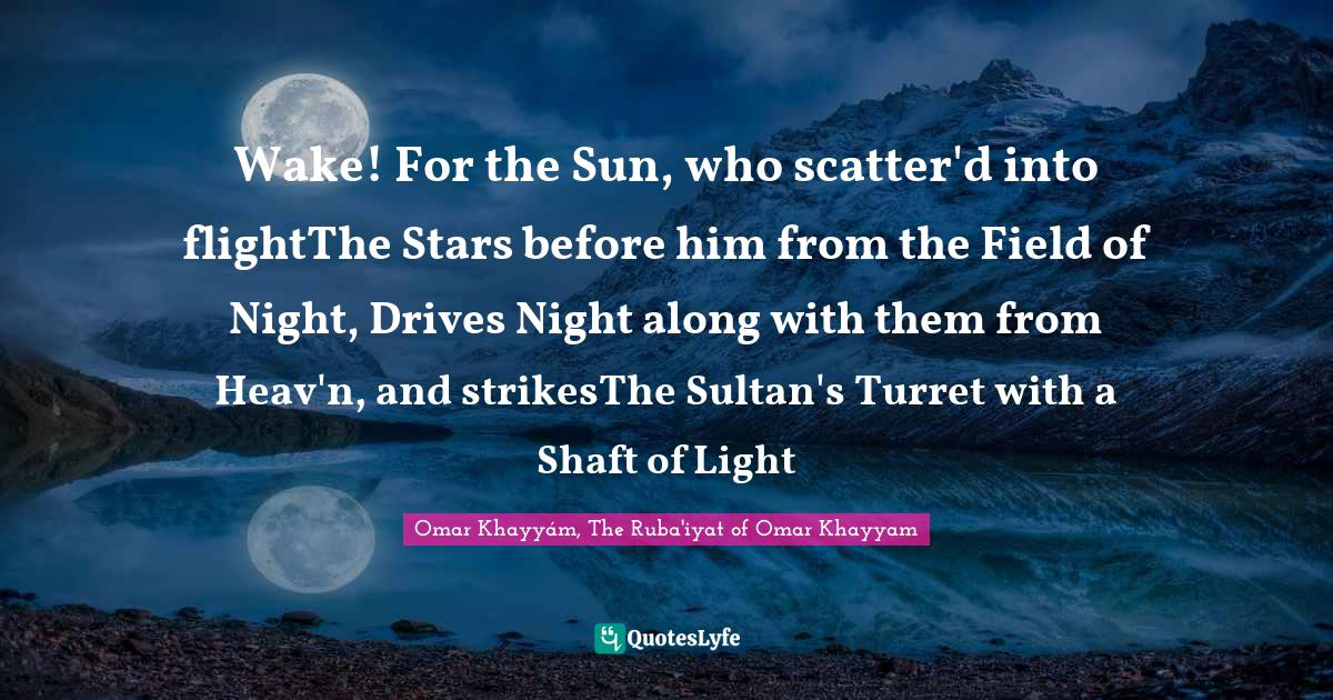 Omar Khayyám, The Ruba'iyat of Omar Khayyam Quotes: Wake! For the Sun, who scatter'd into flightThe Stars before him from the Field of Night, Drives Night along with them from Heav'n, and strikesThe Sultan's Turret with a Shaft of Light