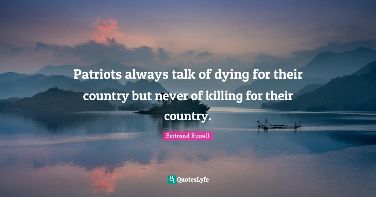Bertrand Russell Quotes: Patriots always talk of dying for their country but never of killing for their country.
