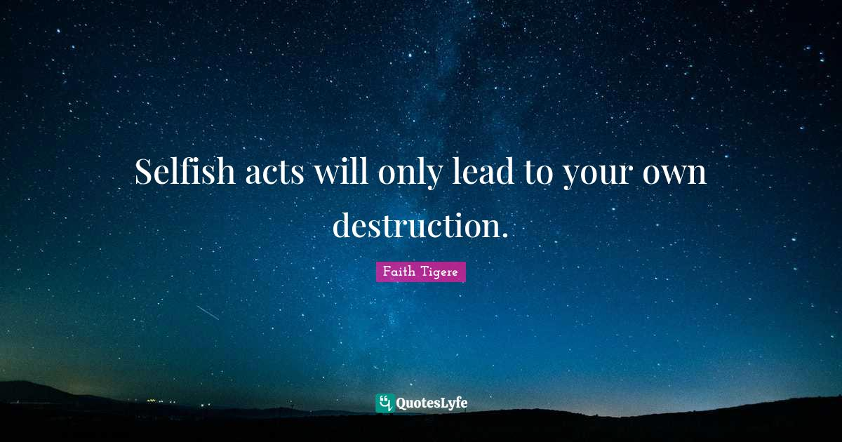 Faith Tigere Quotes: Selfish acts will only lead to your own destruction.