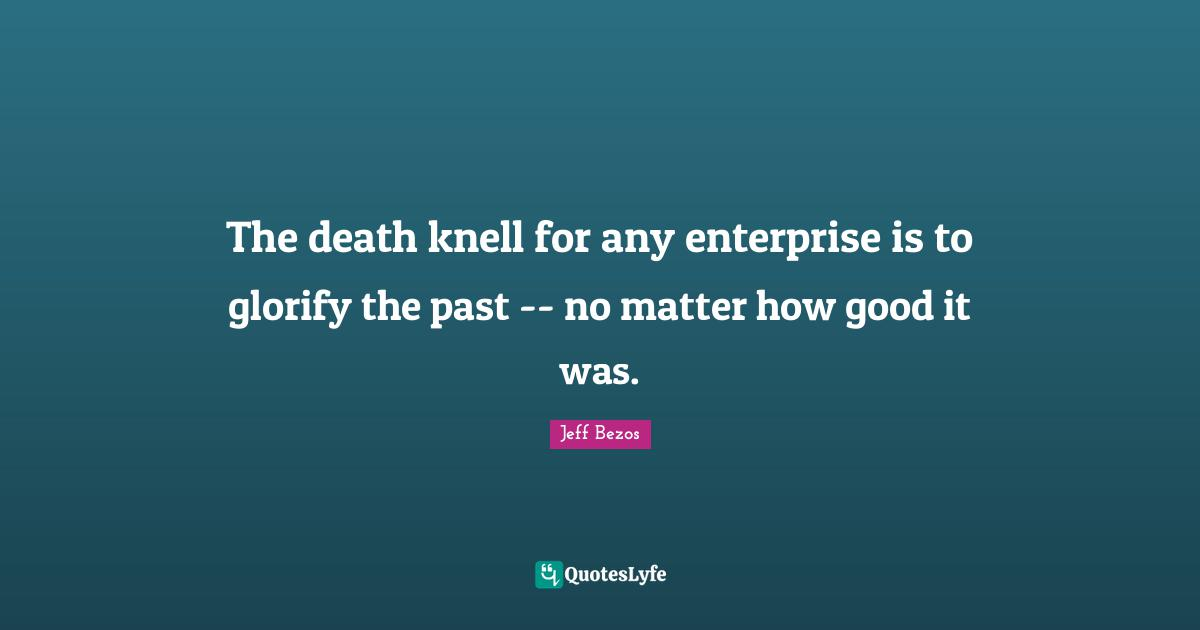 Jeff Bezos Quotes: The death knell for any enterprise is to glorify the past -- no matter how good it was.