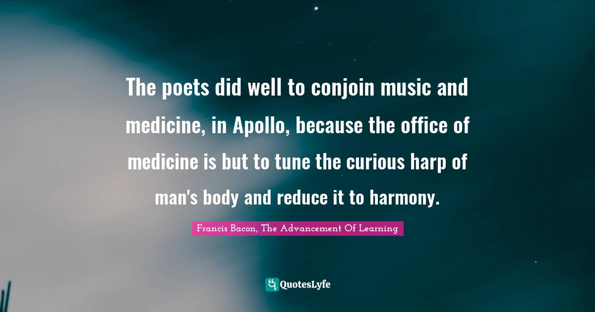 Francis Bacon, The Advancement Of Learning Quotes: The poets did well to conjoin music and medicine, in Apollo, because the office of medicine is but to tune the curious harp of man's body and reduce it to harmony.
