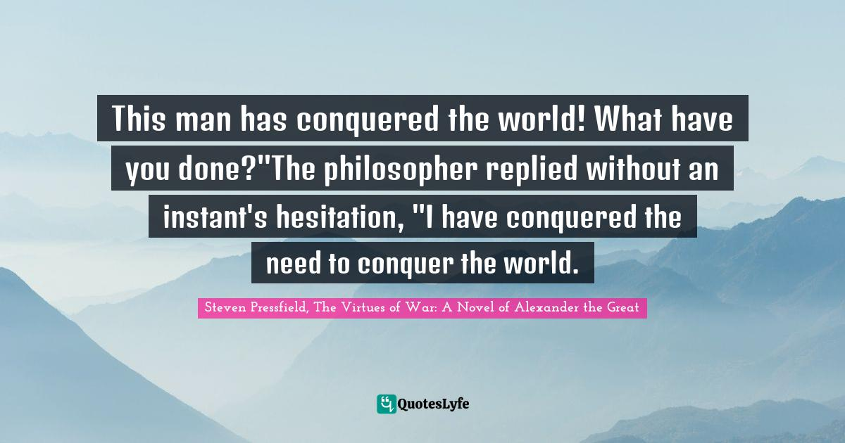 Steven Pressfield, The Virtues of War: A Novel of Alexander the Great Quotes: This man has conquered the world! What have you done?