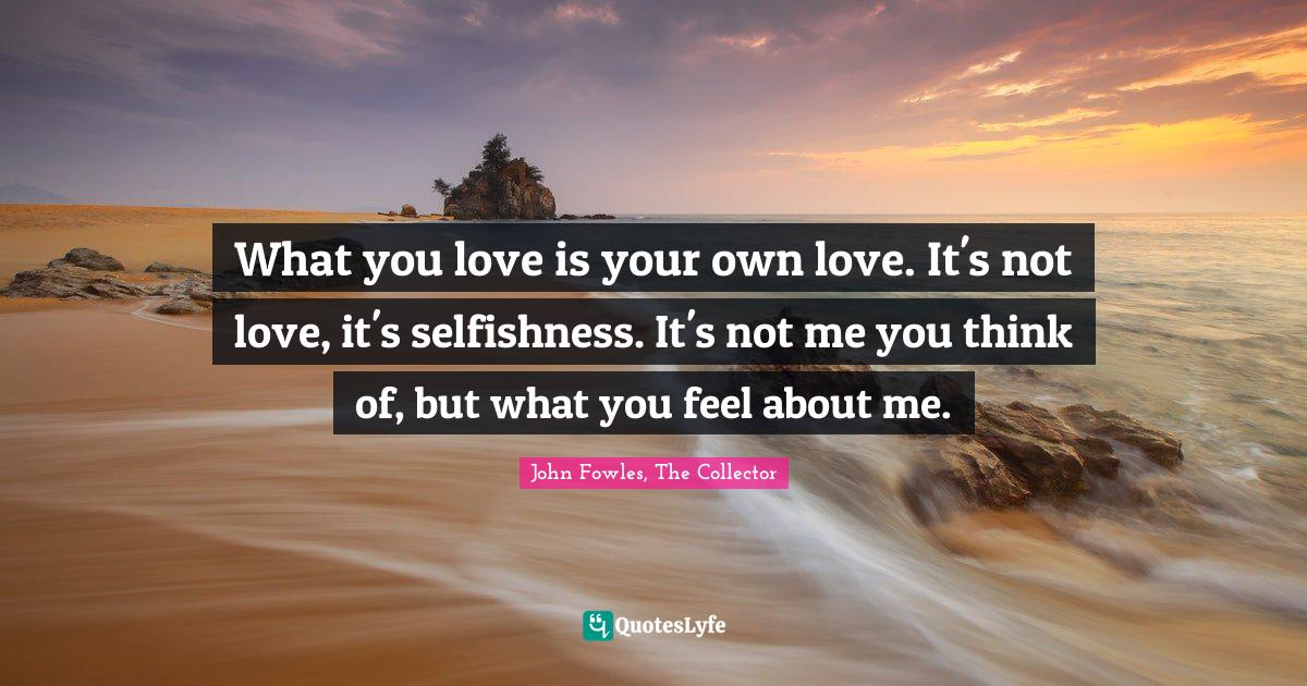 John Fowles, The Collector Quotes: What you love is your own love. It's not love, it's selfishness. It's not me you think of, but what you feel about me.