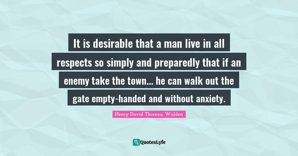 Henry David Thoreau, Walden Quotes: It is desirable that a man live in all respects so simply and preparedly that if an enemy take the town... he can walk out the gate empty-handed and without anxiety.