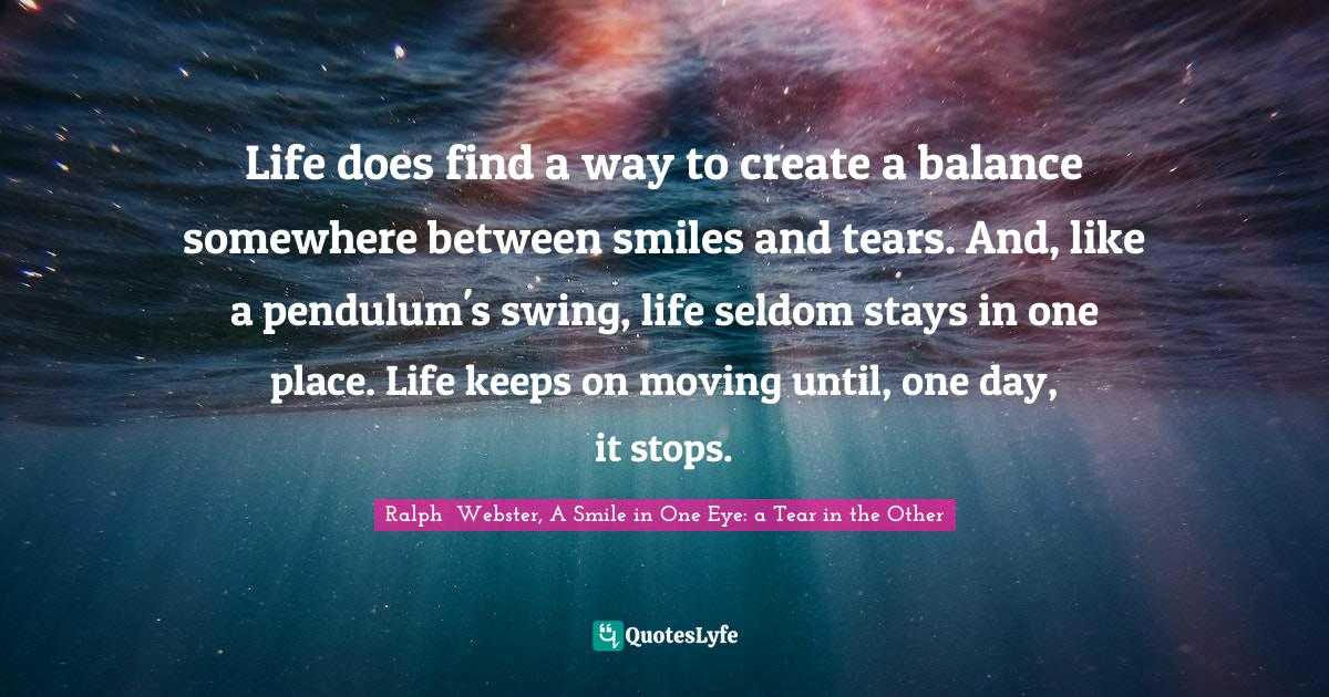 Ralph  Webster, A Smile in One Eye: a Tear in the Other Quotes: Life does find a way to create a balance somewhere between smiles and tears. And, like a pendulum's swing, life seldom stays in one place. Life keeps on moving until, one day, it stops.