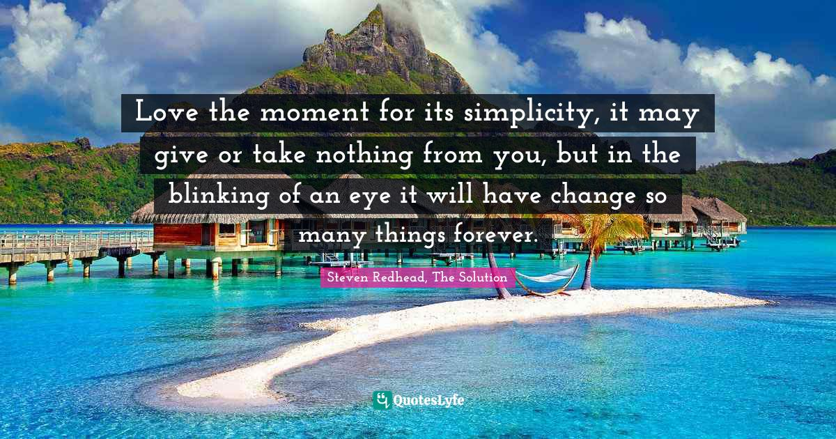 Steven Redhead, The Solution Quotes: Love the moment for its simplicity, it may give or take nothing from you, but in the blinking of an eye it will have change so many things forever.