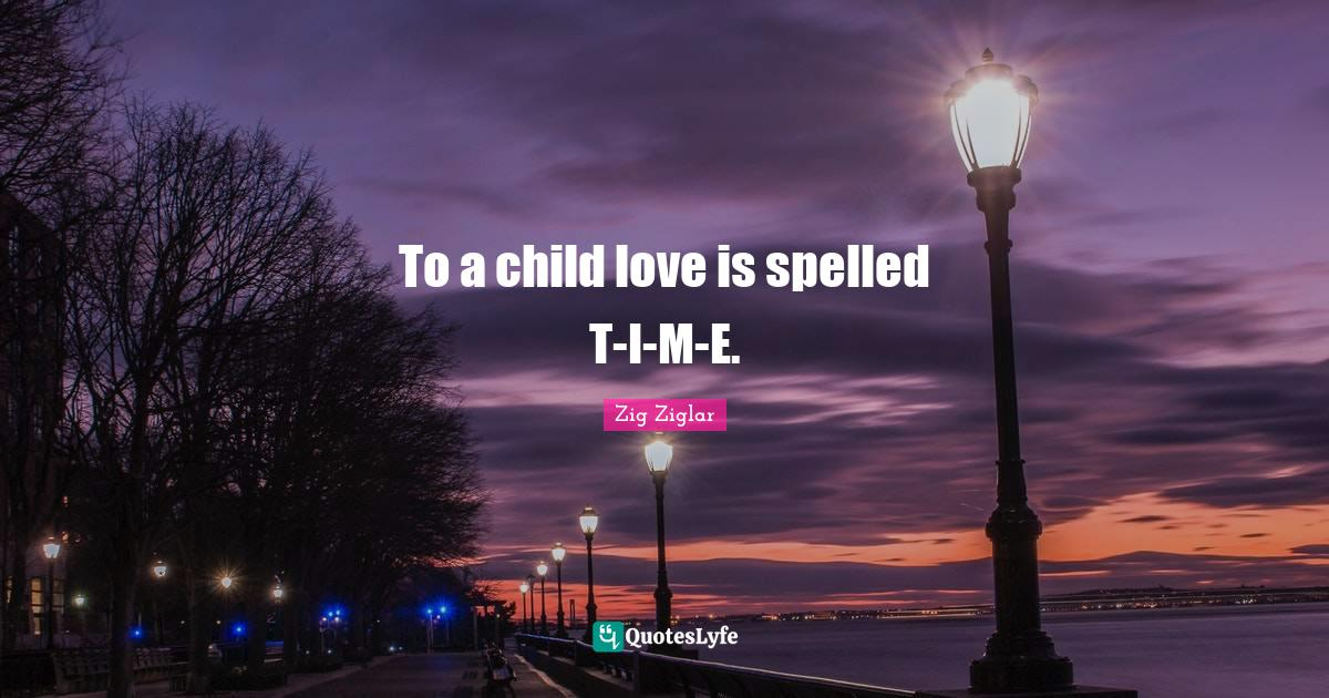 Zig Ziglar Quotes: To a child love is spelled T-I-M-E.