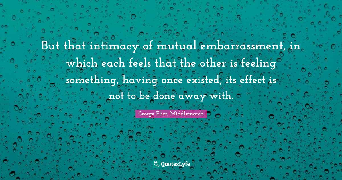 George Eliot, Middlemarch Quotes: But that intimacy of mutual embarrassment, in which each feels that the other is feeling something, having once existed, its effect is not to be done away with.