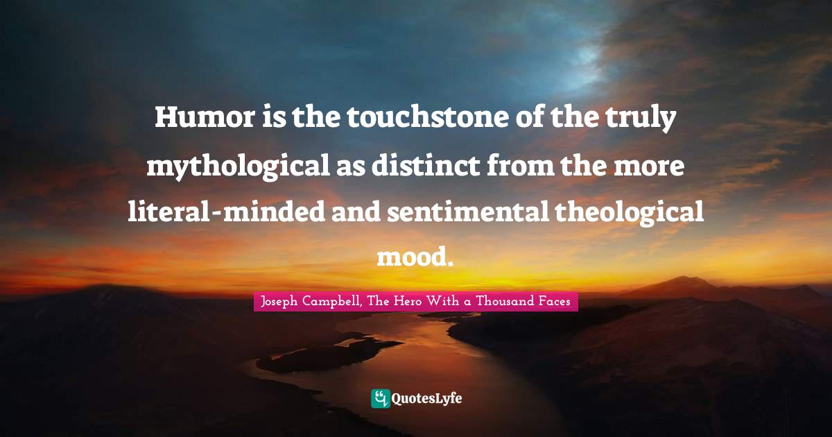 Joseph Campbell, The Hero With a Thousand Faces Quotes: Humor is the touchstone of the truly mythological as distinct from the more literal-minded and sentimental theological mood.