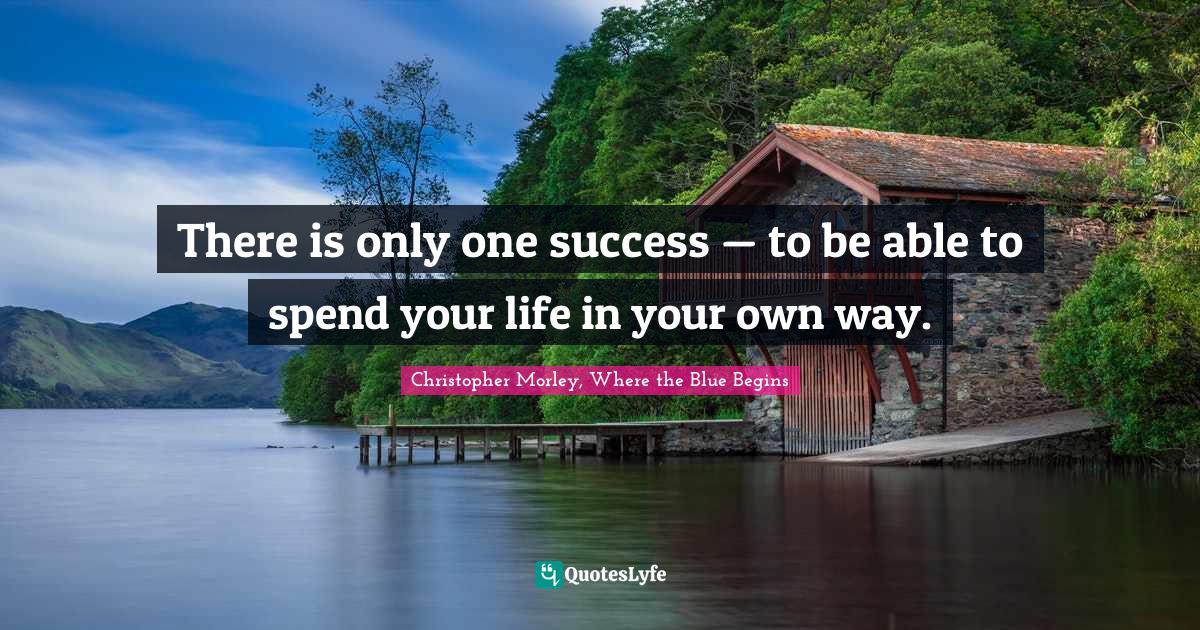 Christopher Morley, Where the Blue Begins Quotes: There is only one success — to be able to spend your life in your own way.