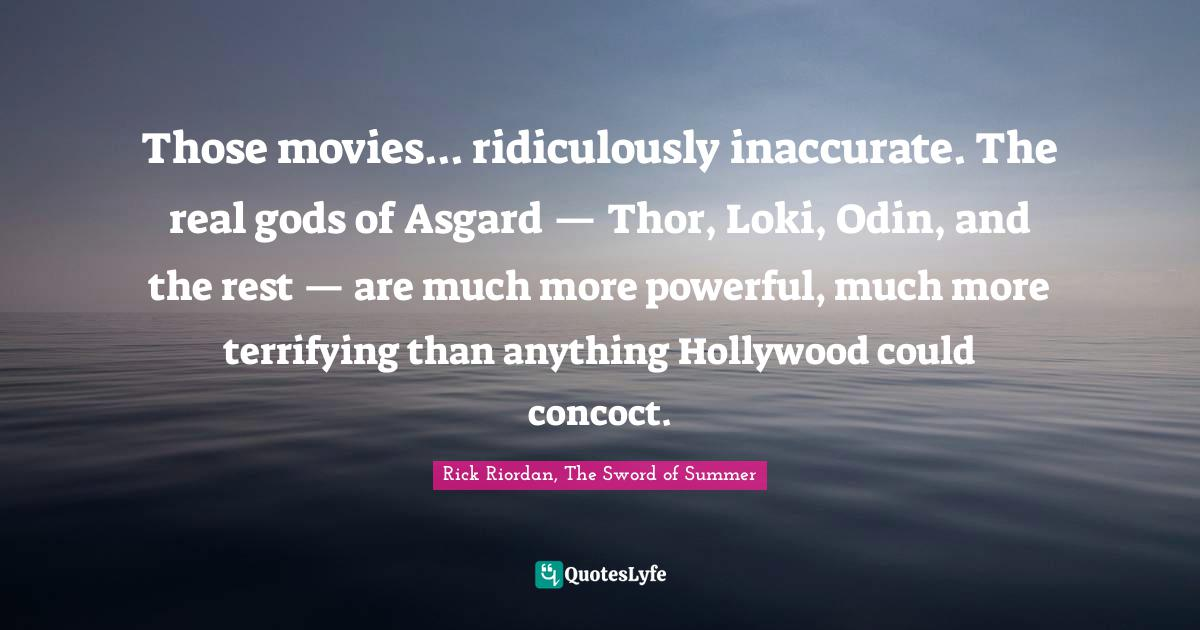 Rick Riordan, The Sword of Summer Quotes: Those movies... ridiculously inaccurate. The real gods of Asgard — Thor, Loki, Odin, and the rest — are much more powerful, much more terrifying than anything Hollywood could concoct.