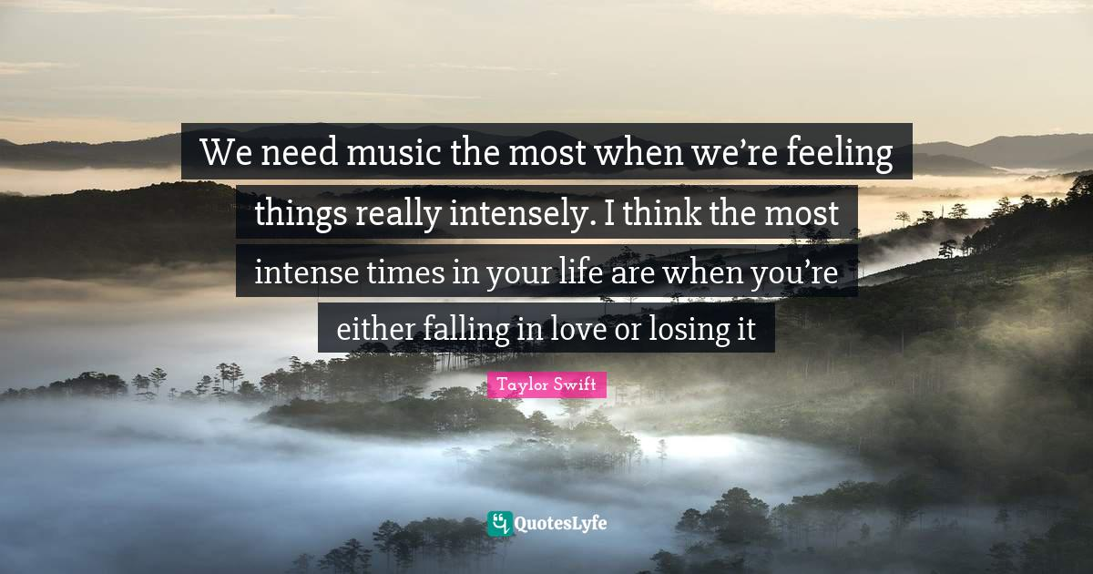 Taylor Swift Quotes: We need music the most when we're feeling things really intensely. I think the most intense times in your life are when you're either falling in love or losing it