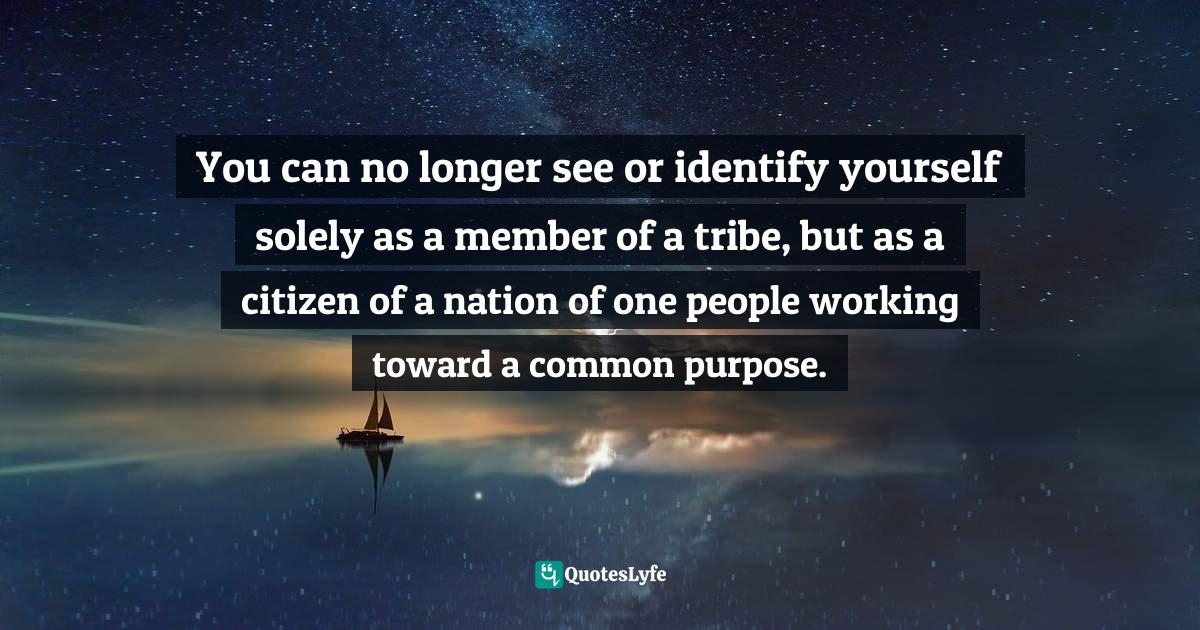 Idowu Koyenikan, Wealth for All Africans: How Every African Can Live the Life of Their Dreams Quotes: You can no longer see or identify yourself solely as a member of a tribe, but as a citizen of a nation of one people working toward a common purpose.