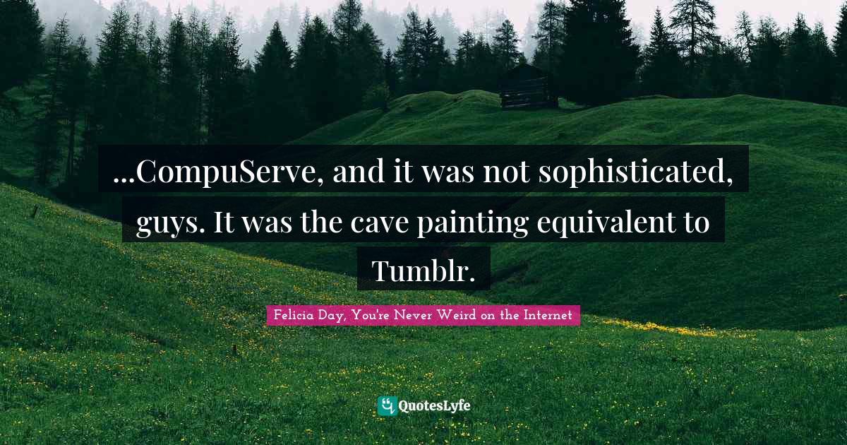 Felicia Day, You're Never Weird on the Internet Quotes: ...CompuServe, and it was not sophisticated, guys. It was the cave painting equivalent to Tumblr.