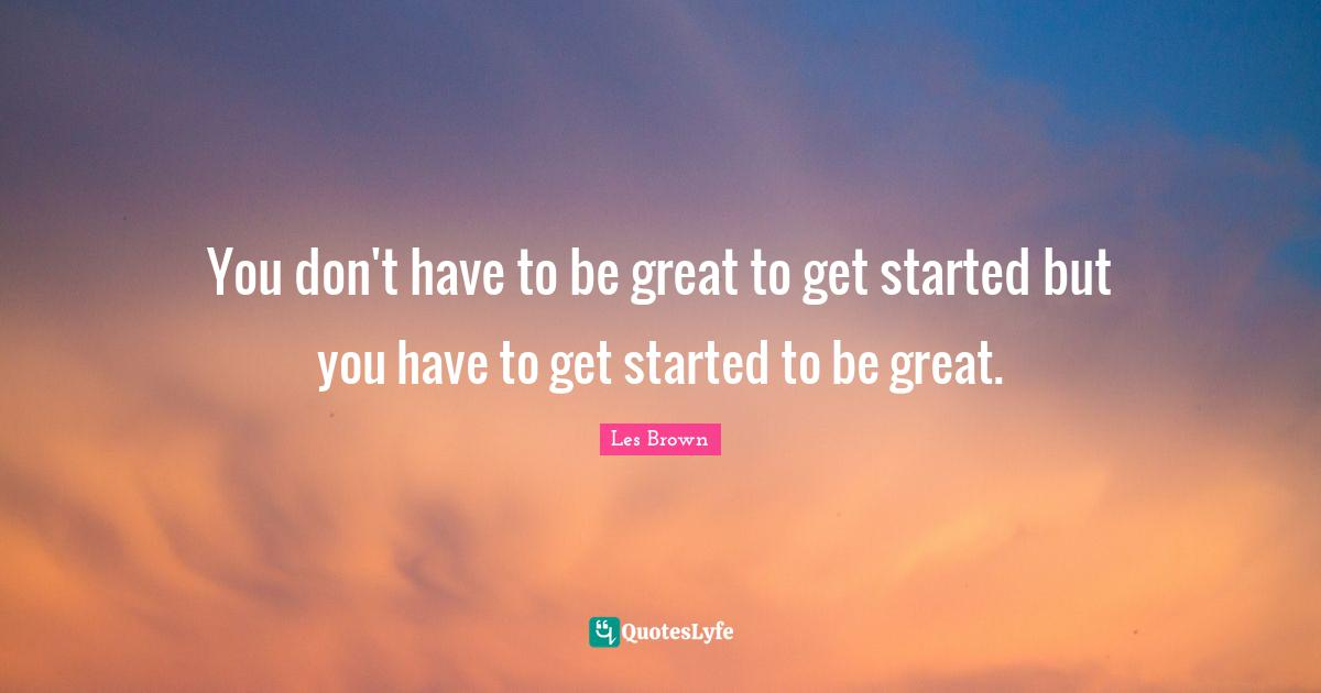 Les Brown Quotes: You don't have to be great to get started but you have to get started to be great.