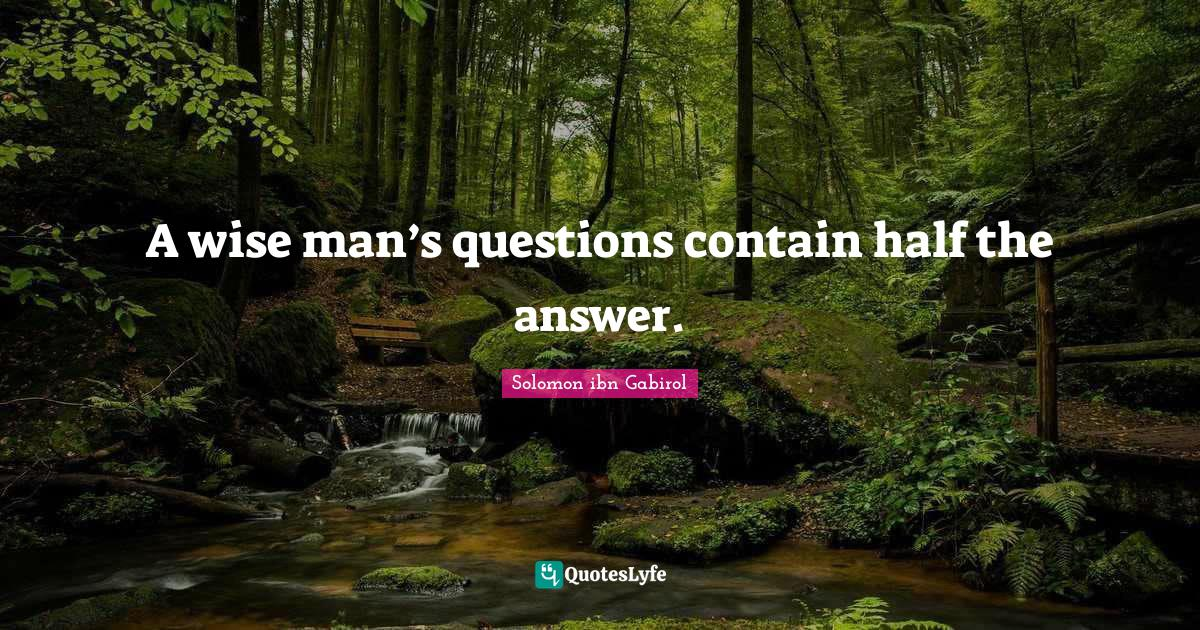 Solomon ibn Gabirol Quotes: A wise man's questions contain half the answer.