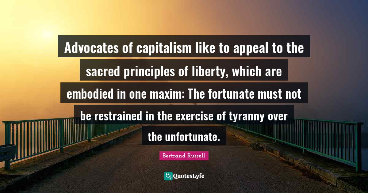 Bertrand Russell Quotes: Advocates of capitalism like to appeal to the sacred principles of liberty, which are embodied in one maxim: The fortunate must not be restrained in the exercise of tyranny over the unfortunate.