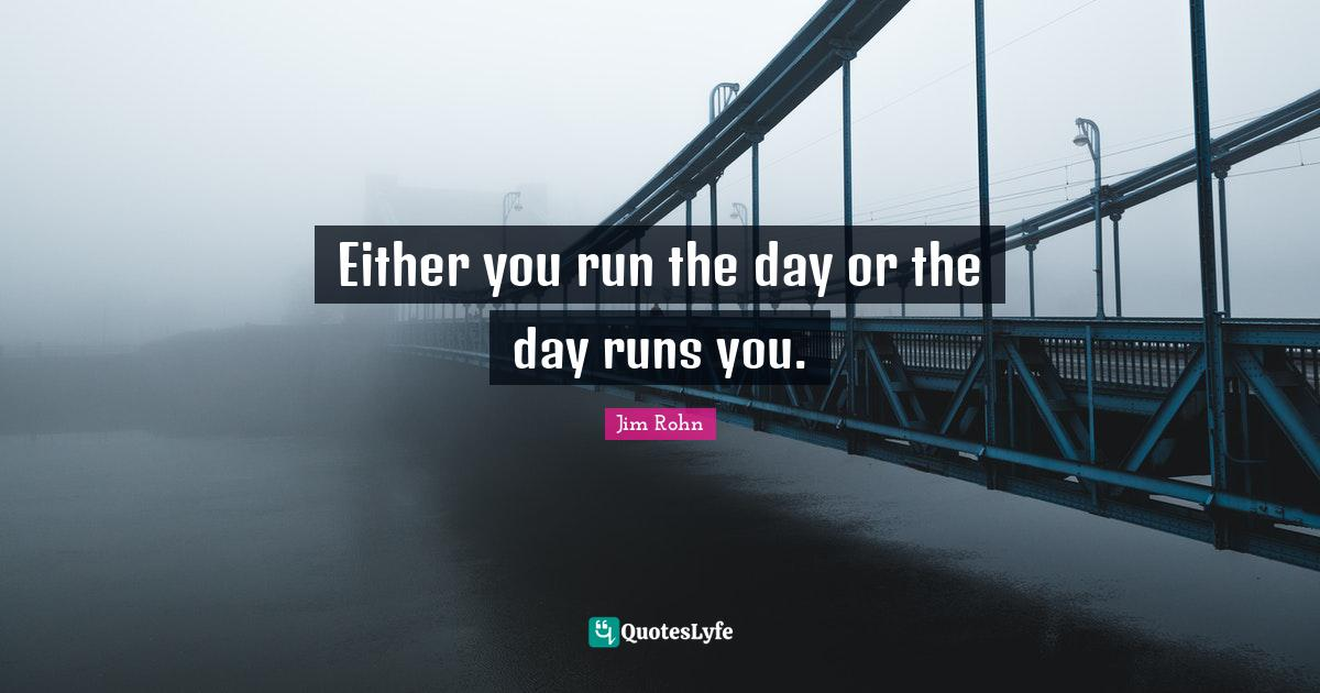 Jim Rohn Quotes: Either you run the day or the day runs you.