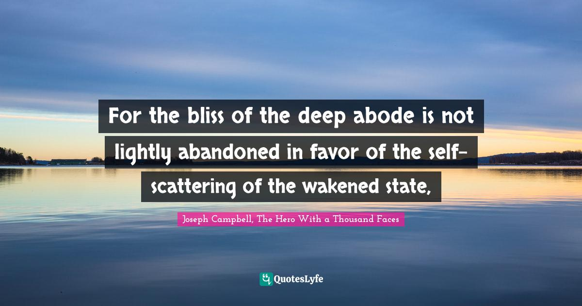 Joseph Campbell, The Hero With a Thousand Faces Quotes: For the bliss of the deep abode is not lightly abandoned in favor of the self-scattering of the wakened state,