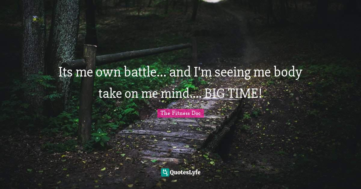 The Fitness Doc Quotes: Its me own battle... and I'm seeing me body take on me mind.... BIG TIME!