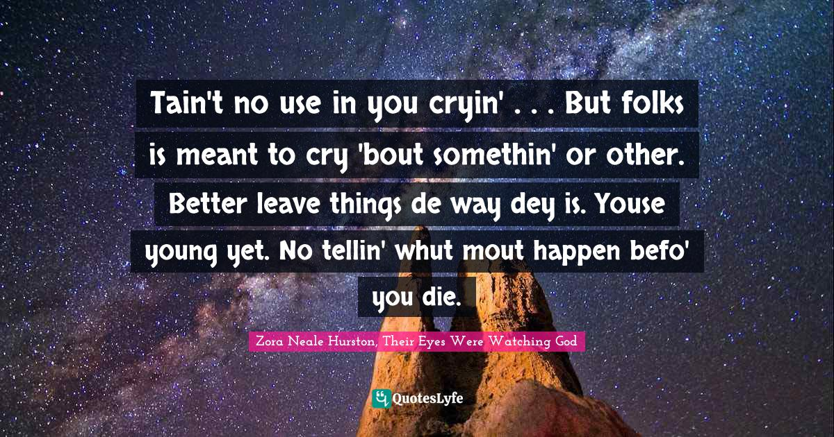 Zora Neale Hurston, Their Eyes Were Watching God Quotes: Tain't no use in you cryin' . . . But folks is meant to cry 'bout somethin' or other. Better leave things de way dey is. Youse young yet. No tellin' whut mout happen befo' you die.