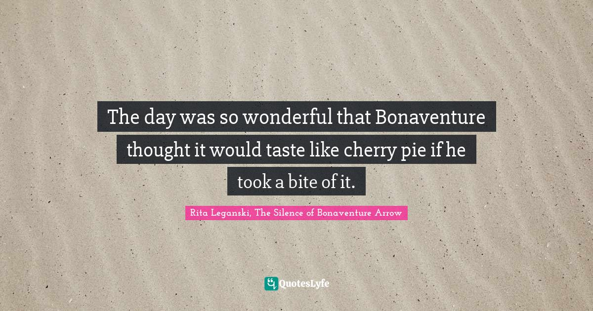 Rita Leganski, The Silence of Bonaventure Arrow Quotes: The day was so wonderful that Bonaventure thought it would taste like cherry pie if he took a bite of it.
