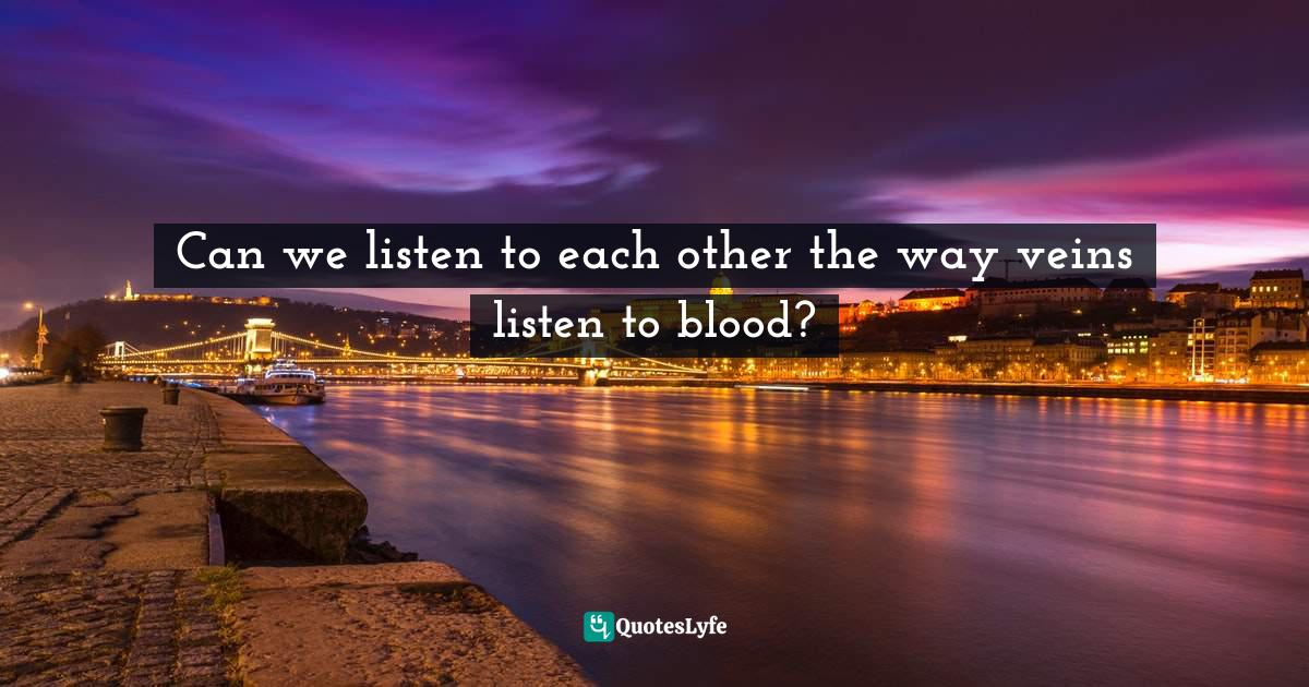 Mark Nepo, Seven Thousand Ways to Listen: Staying Close to What Is Sacred Quotes: Can we listen to each other the way veins listen to blood?