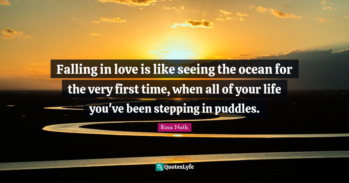 """Rina Nath Quotes: """"Falling in love is like seeing the ocean for the very first time, when all of your life you've been stepping in puddles."""""""