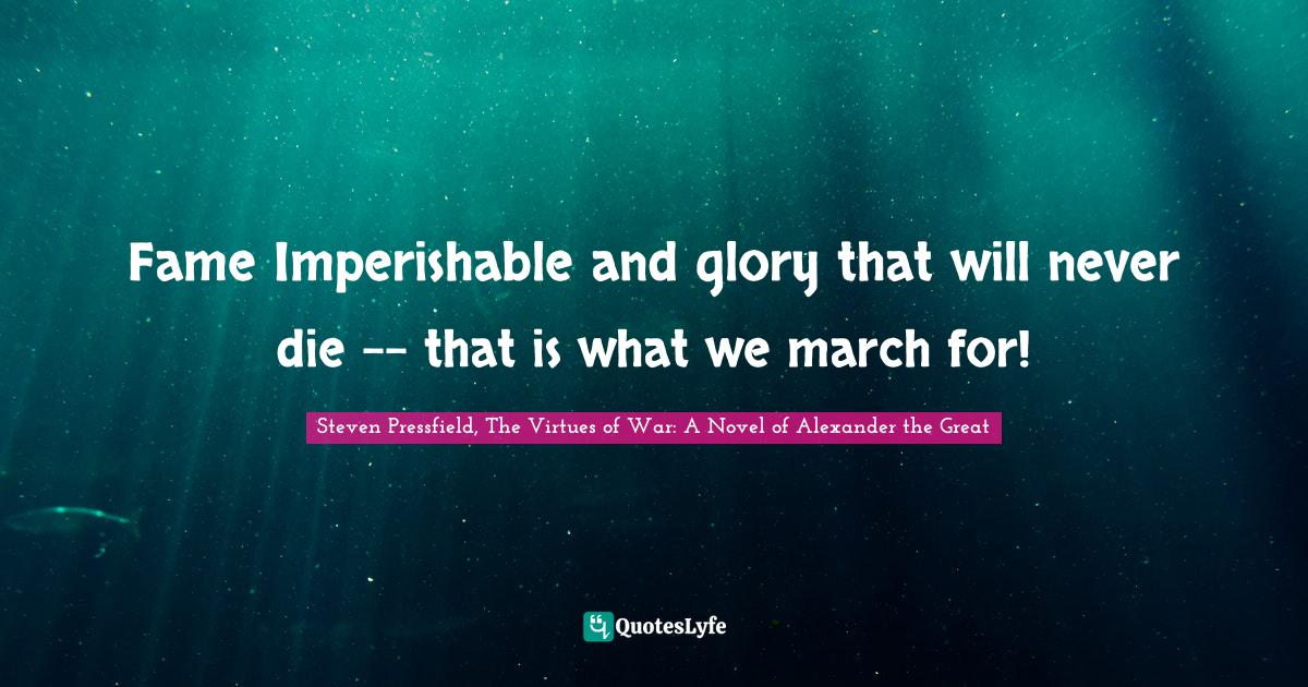 Steven Pressfield, The Virtues of War: A Novel of Alexander the Great Quotes: Fame Imperishable and glory that will never die -- that is what we march for!