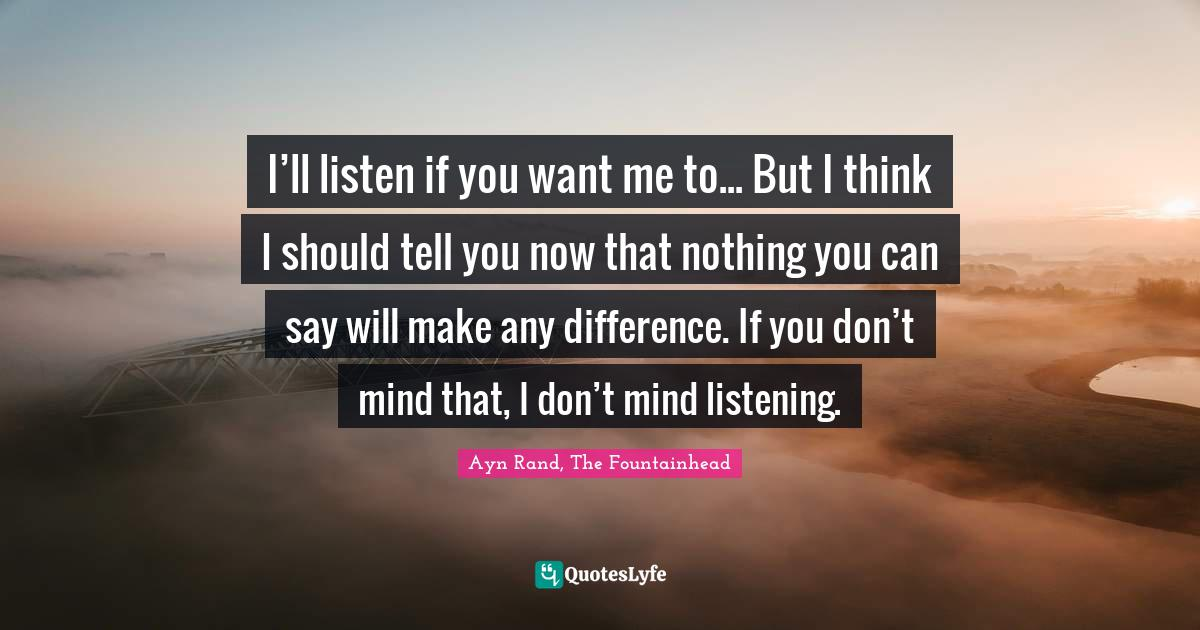 Ayn Rand, The Fountainhead Quotes: I'll listen if you want me to... But I think I should tell you now that nothing you can say will make any difference. If you don't mind that, I don't mind listening.