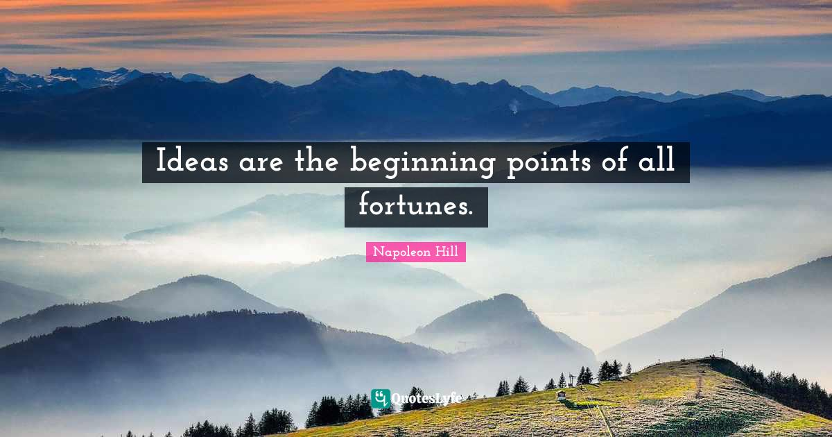 Napoleon Hill Quotes: Ideas are the beginning points of all fortunes.