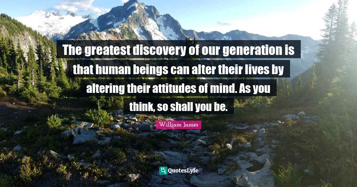 William James Quotes: The greatest discovery of our generation is that human beings can alter their lives by altering their attitudes of mind. As you think, so shall you be.
