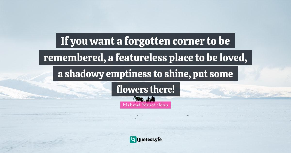 Mehmet Murat ildan Quotes: If you want a forgotten corner to be remembered, a featureless place to be loved, a shadowy emptiness to shine, put some flowers there!